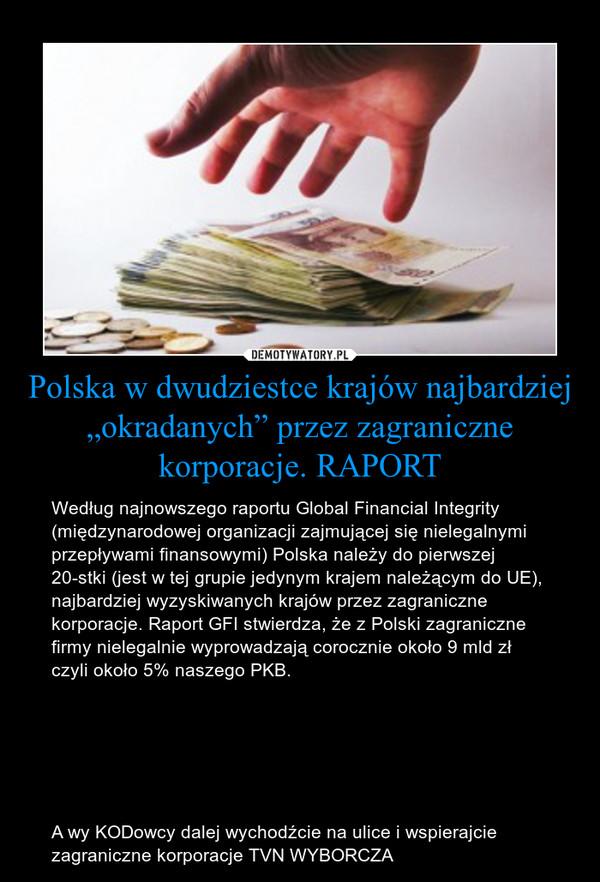 """Polska w dwudziestce krajów najbardziej """"okradanych"""" przez zagraniczne korporacje. RAPORT – Według najnowszego raportu Global Financial Integrity (międzynarodowej organizacji zajmującej się nielegalnymi przepływami finansowymi) Polska należy do pierwszej 20-stki (jest w tej grupie jedynym krajem należącym do UE), najbardziej wyzyskiwanych krajów przez zagraniczne korporacje. Raport GFI stwierdza, że z Polski zagraniczne firmy nielegalnie wyprowadzają corocznie około 9 mld zł czyli około 5% naszego PKB. A wy KODowcy dalej wychodźcie na ulice i wspierajcie zagraniczne korporacje TVN WYBORCZA"""