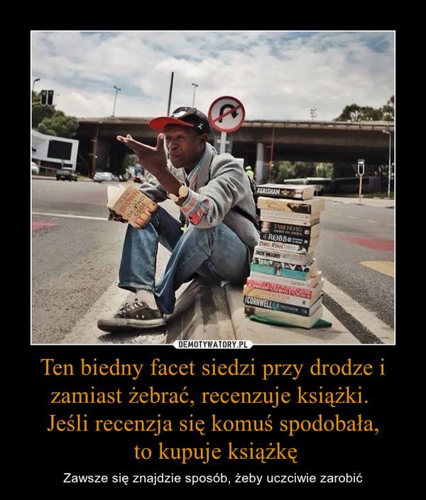 Ten biedny facet siedzi przy drodze i zamiast żebrać, recenzuje książki. Jeśli recenzja się komuś spodobała, to kupuje książkę – Zawsze się znajdzie sposób, żeby uczciwie zarobić