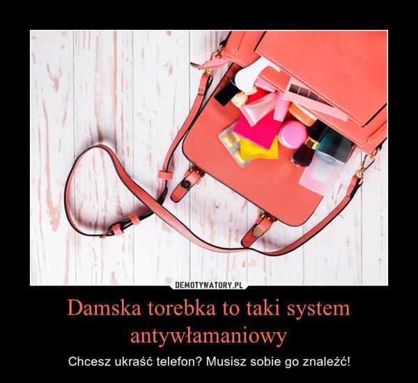 Damska torebka to taki system antywłamaniowy – Chcesz ukraść telefon? Musisz sobie go znaleźć!