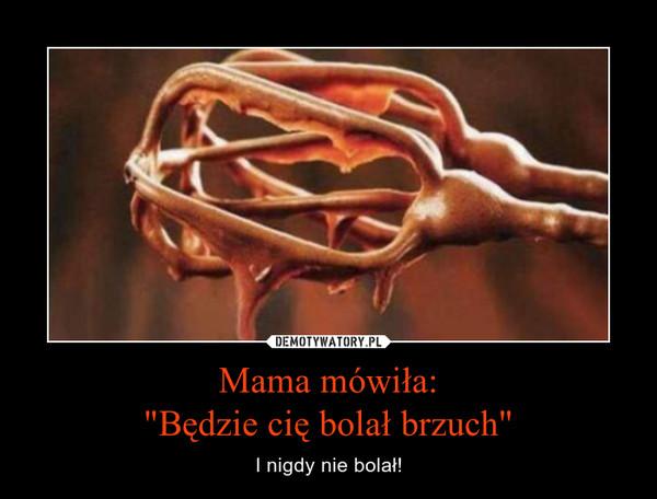 """Mama mówiła:""""Będzie cię bolał brzuch"""" – I nigdy nie bolał!"""