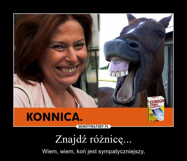 Znajdź różnicę... – Wiem, wiem, koń jest sympatyczniejszy,
