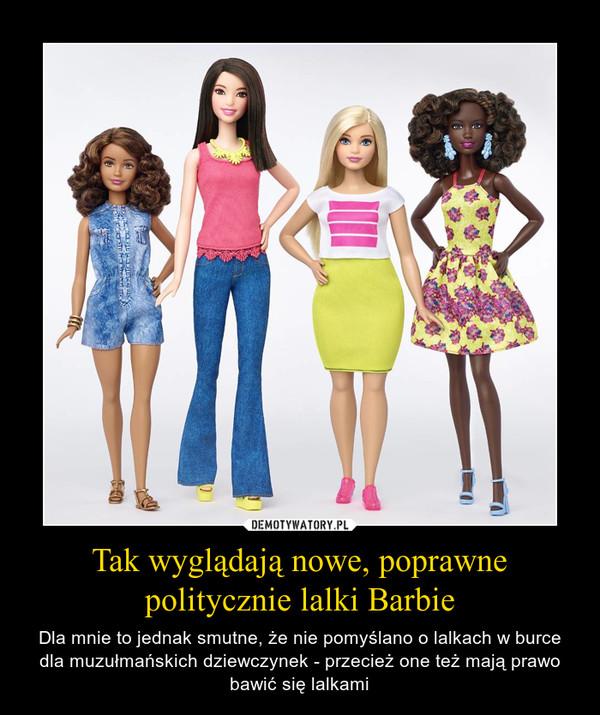 Tak wyglądają nowe, poprawne politycznie lalki Barbie – Dla mnie to jednak smutne, że nie pomyślano o lalkach w burce dla muzułmańskich dziewczynek - przecież one też mają prawo bawić się lalkami