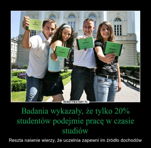 Badania wykazały, że tylko 20% studentów podejmie pracę w czasie studiów – Reszta naiwnie wierzy, że uczelnia zapewni im źródło dochodów