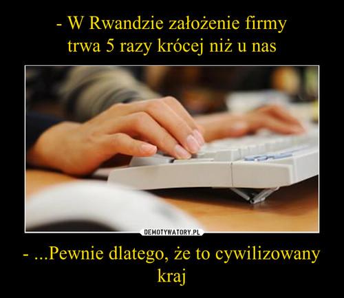 - W Rwandzie założenie firmy trwa 5 razy krócej niż u nas - ...Pewnie dlatego, że to cywilizowany kraj