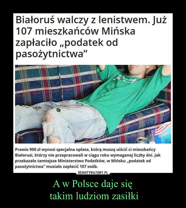 A w Polsce daje się takim ludziom zasiłki –