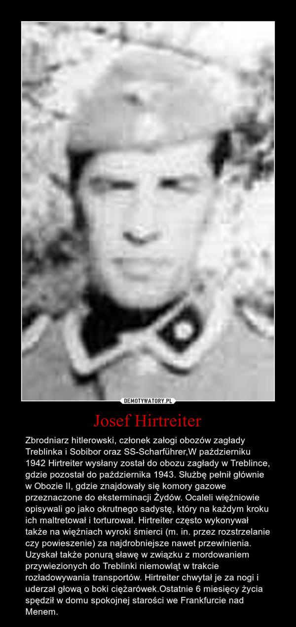 Josef Hirtreiter – Zbrodniarz hitlerowski, członek załogi obozów zagłady Treblinka i Sobibor oraz SS-Scharführer,W październiku 1942 Hirtreiter wysłany został do obozu zagłady w Treblince, gdzie pozostał do października 1943. Służbę pełnił głównie w Obozie II, gdzie znajdowały się komory gazowe przeznaczone do eksterminacji Żydów. Ocaleli więźniowie opisywali go jako okrutnego sadystę, który na każdym kroku ich maltretował i torturował. Hirtreiter często wykonywał także na więźniach wyroki śmierci (m. in. przez rozstrzelanie czy powieszenie) za najdrobniejsze nawet przewinienia. Uzyskał także ponurą sławę w związku z mordowaniem przywiezionych do Treblinki niemowląt w trakcie rozładowywania transportów. Hirtreiter chwytał je za nogi i uderzał głową o boki ciężarówek.Ostatnie 6 miesięcy życia spędził w domu spokojnej starości we Frankfurcie nad Menem.