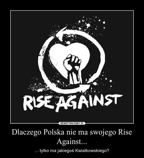 Dlaczego Polska nie ma swojego Rise Against... – ... tylko ma jakiegoś Kwiatkowskiego?
