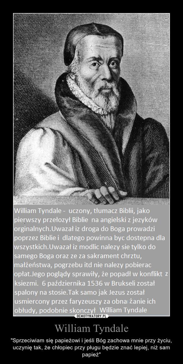 """William Tyndale – """"Sprzeciwiam się papieżowi i jeśli Bóg zachowa mnie przy życiu, uczynię tak, że chłopiec przy pługu będzie znać lepiej, niż sam papież"""""""
