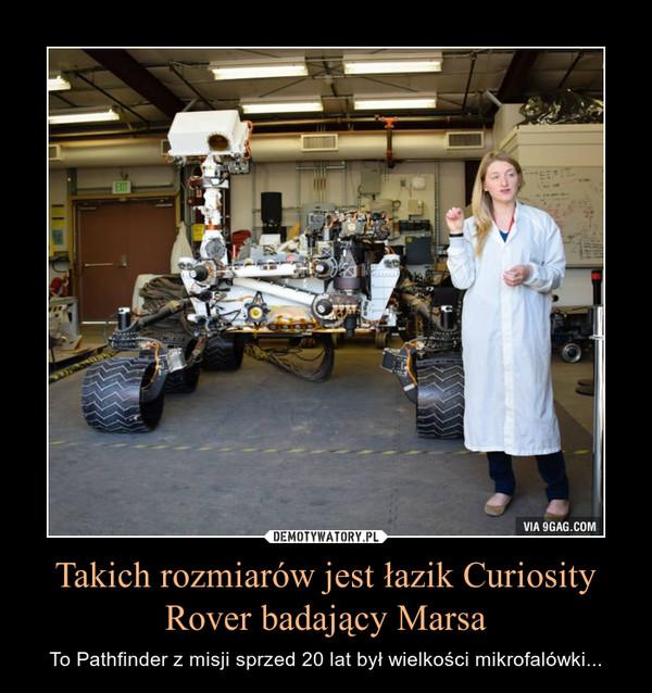 Takich rozmiarów jest łazik Curiosity Rover badający Marsa – To Pathfinder z misji sprzed 20 lat był wielkości mikrofalówki...