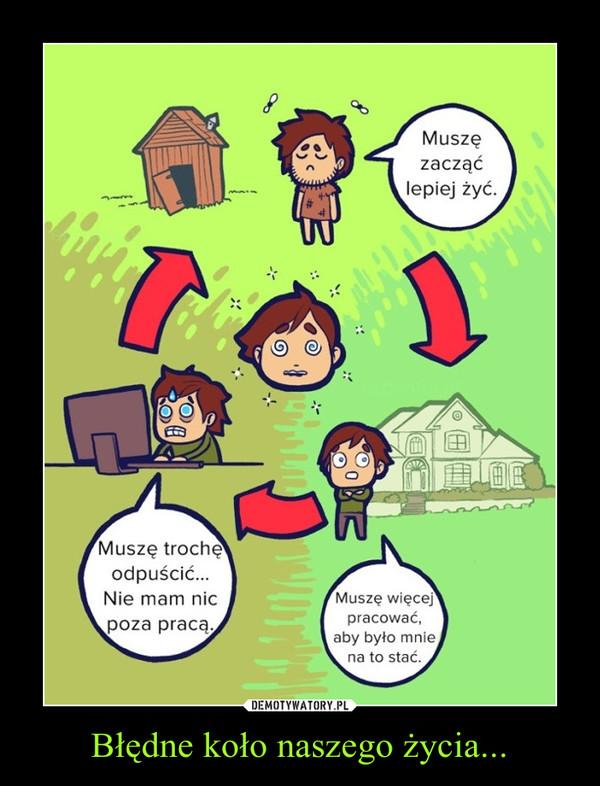 Błędne koło naszego życia... –