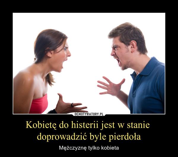 Kobietę do histerii jest w stanie doprowadzić byle pierdoła – Mężczyznę tylko kobieta