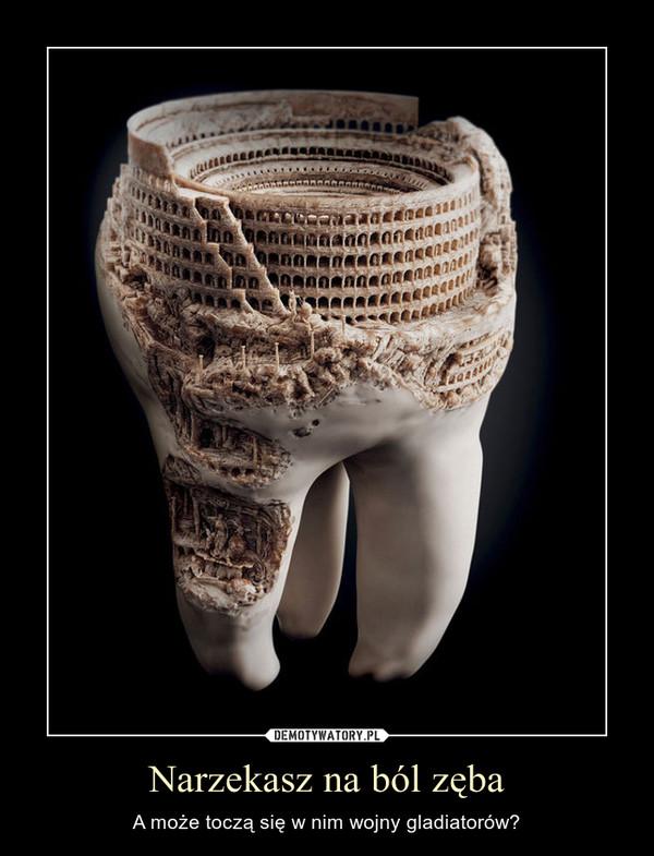 Narzekasz na ból zęba – A może toczą się w nim wojny gladiatorów?