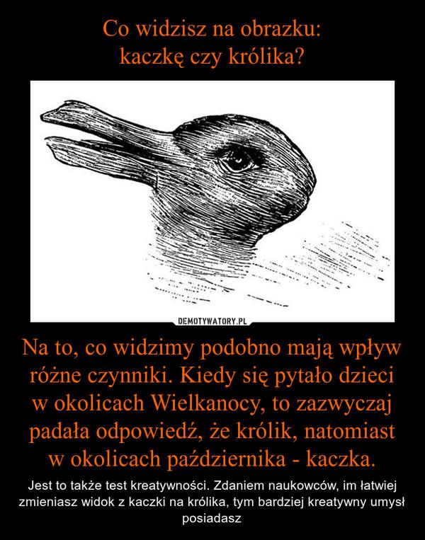 Na to, co widzimy podobno mają wpływ różne czynniki. Kiedy się pytało dzieci w okolicach Wielkanocy, to zazwyczaj padała odpowiedź, że królik, natomiast w okolicach października - kaczka. – Jest to także test kreatywności. Zdaniem naukowców, im łatwiej zmieniasz widok z kaczki na królika, tym bardziej kreatywny umysł posiadasz