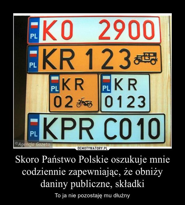 Skoro Państwo Polskie oszukuje mnie codziennie zapewniając, że obniży daniny publiczne, składki – To ja nie pozostaję mu dłużny
