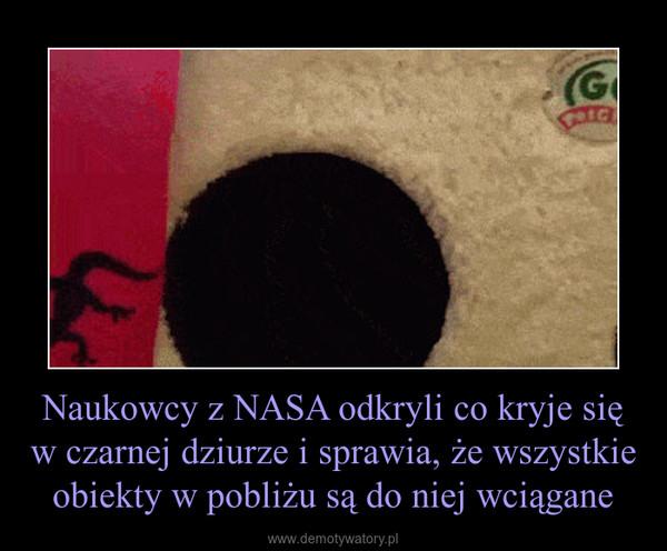 Naukowcy z NASA odkryli co kryje się w czarnej dziurze i sprawia, że wszystkie obiekty w pobliżu są do niej wciągane –