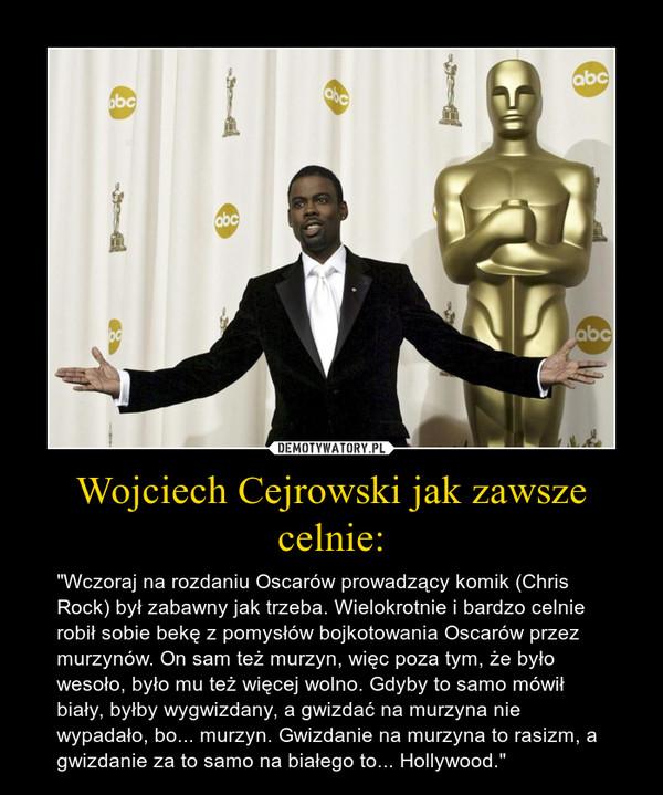 """Wojciech Cejrowski jak zawsze celnie: – """"Wczoraj na rozdaniu Oscarów prowadzący komik (Chris Rock) był zabawny jak trzeba. Wielokrotnie i bardzo celnie robił sobie bekę z pomysłów bojkotowania Oscarów przez murzynów. On sam też murzyn, więc poza tym, że było wesoło, było mu też więcej wolno. Gdyby to samo mówił biały, byłby wygwizdany, a gwizdać na murzyna nie wypadało, bo... murzyn. Gwizdanie na murzyna to rasizm, a gwizdanie za to samo na białego to... Hollywood."""""""