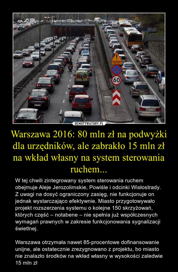 Warszawa 2016: 80 mln zł na podwyżki dla urzędników, ale zabrakło 15 mln zł na wkład własny na system sterowania ruchem... – W tej chwili zintegrowany system sterowania ruchem obejmuje Aleje Jerozolimskie, Powiśle i odcinki Wisłostrady. Z uwagi na dosyć ograniczony zasięg, nie funkcjonuje on jednak wystarczająco efektywnie. Miasto przygotowywało projekt rozszerzenia systemu o kolejne 150 skrzyżowań, których część – notabene – nie spełnia już współczesnych wymagań prawnych w zakresie funkcjonowania sygnalizacji świetlnej.Warszawa otrzymała nawet 85-procentowe dofinansowanie unijne, ale ostatecznie zrezygnowano z projektu, bo miasto nie znalazło środków na wkład własny w wysokości zaledwie 15 mln zł