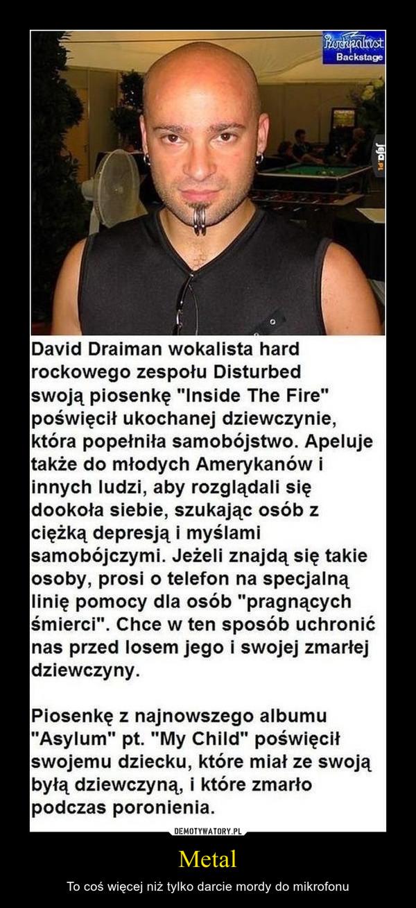 """Metal – To coś więcej niż tylko darcie mordy do mikrofonu David Draiman wokalista hard rockowego zespołu Disturbed swoją piosenkę """"Inside the fire"""" poświęcił ukochanej dziewczynie, która popełniła samobójstwo. Apeluje także do młodych Amerykanów innych ludzi, aby rozglądali się dookoła siebie, szukając osób z ciężką depresją i myślami samobójczymi. Jeżeli znajda się takie osoby, prosi o telefon na specjalną linię pomocy dla osób """"pragnących śmierci"""". Chce w ten sposób uchronić nas przed losem jego i swojej zmarłej dziewczyny. Piosenkę z najnowszego a Asylum"""" pt. """"My Child"""" po swojemu dziecku, które mia byłą dziewczyną, i które zmarło podczas poronienia."""