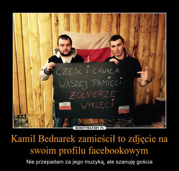 Kamil Bednarek zamieścił to zdjęcie na swoim profilu facebookowym – Nie przepadam za jego muzyką, ale szanuję gościa