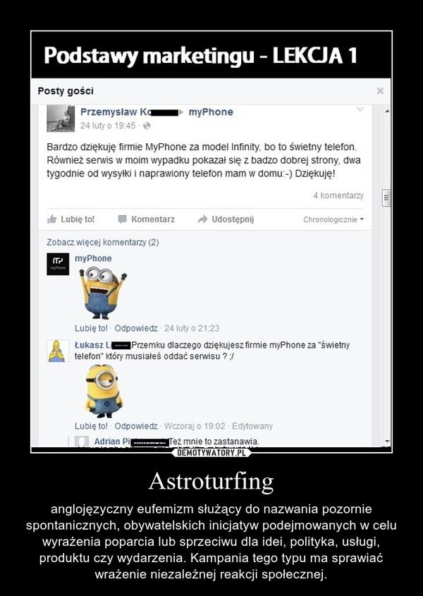 Astroturfing – anglojęzyczny eufemizm służący do nazwania pozornie spontanicznych, obywatelskich inicjatyw podejmowanych w celu wyrażenia poparcia lub sprzeciwu dla idei, polityka, usługi, produktu czy wydarzenia. Kampania tego typu ma sprawiać wrażenie niezależnej reakcji społecznej.