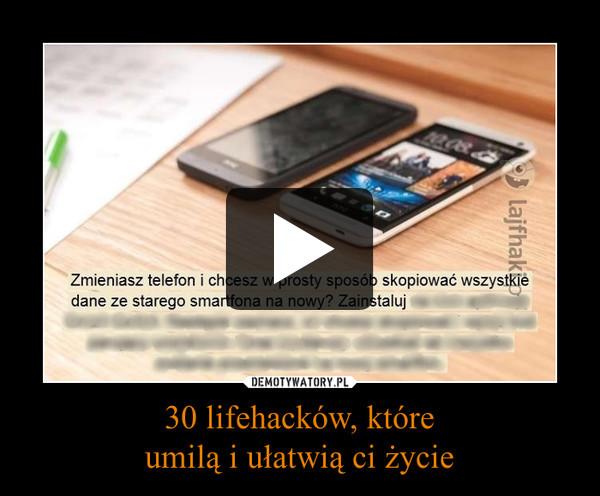 30 lifehacków, któreumilą i ułatwią ci życie –