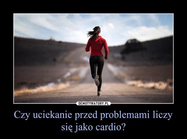 Czy uciekanie przed problemami liczy się jako cardio? –