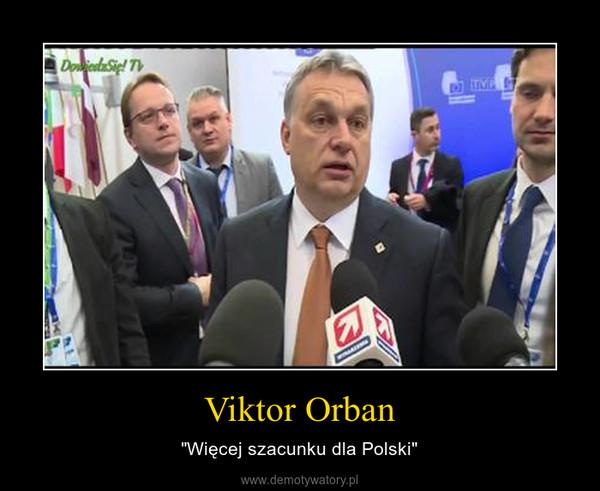 """Viktor Orban – """"Więcej szacunku dla Polski"""""""