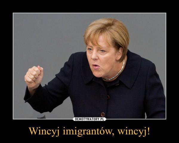 Wincyj imigrantów, wincyj! –