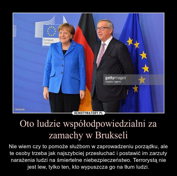 Oto ludzie współodpowiedzialni za zamachy w Brukseli – Nie wiem czy to pomoże służbom w zaprowadzeniu porządku, ale te osoby trzeba jak najszybciej przesłuchać i postawić im zarzuty narażenia ludzi na śmiertelne niebezpieczeństwo. Terrorystą nie jest lew, tylko ten, kto wypuszcza go na tłum ludzi.