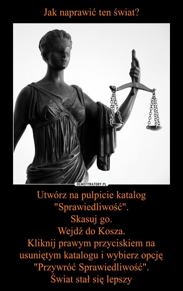 """Utwórz na pulpicie katalog """"Sprawiedliwość"""".Skasuj go.Wejdź do Kosza.Kliknij prawym przyciskiem na usuniętym katalogu i wybierz opcję """"Przywróć Sprawiedliwość"""".Świat stał się lepszy –"""