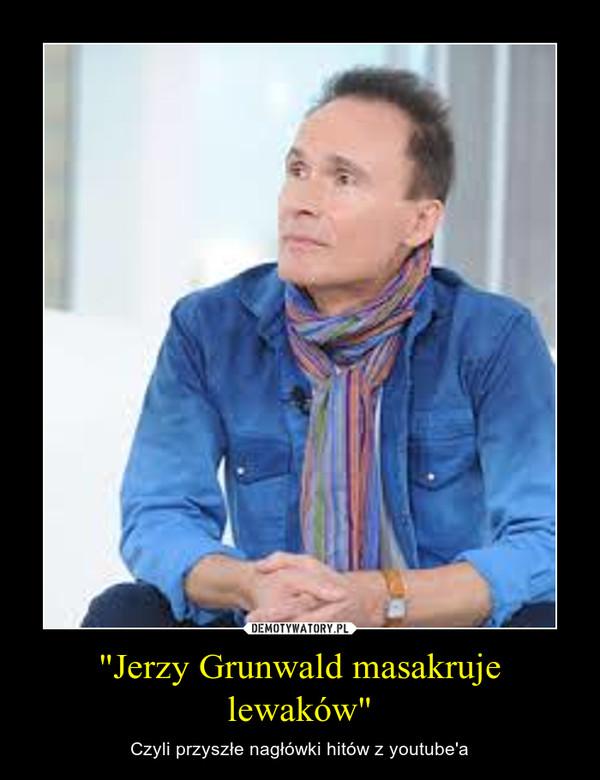 """""""Jerzy Grunwald masakruje lewaków"""" – Czyli przyszłe nagłówki hitów z youtube'a"""