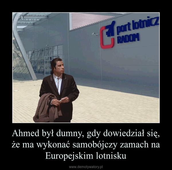 Ahmed był dumny, gdy dowiedział się, że ma wykonać samobójczy zamach na Europejskim lotnisku –