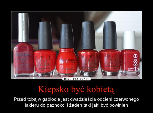 Kiepsko być kobietą – Przed tobą w gablocie jest dwadzieścia odcieni czerwonego lakieru do paznokci i żaden taki jaki być powinien