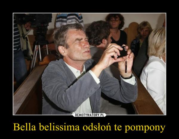 Bella belissima odsłoń te pompony –