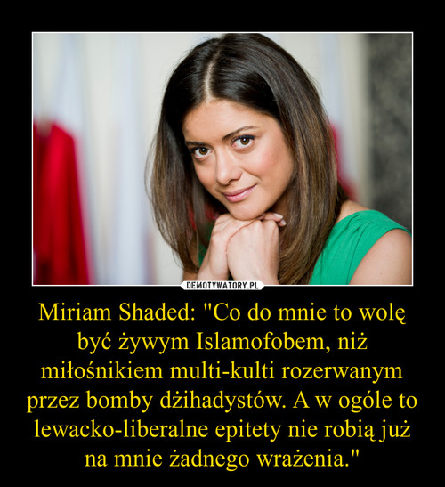 """Miriam Shaded: """"Co do mnie to wolę być żywym Islamofobem, niż miłośnikiem multi-kulti rozerwanym przez bomby dżihadystów. A w ogóle to lewacko-liberalne epitety nie robią już na mnie żadnego wrażenia."""""""