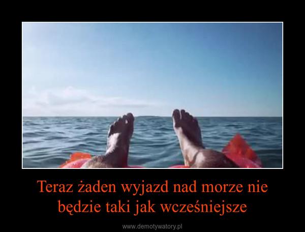 Teraz żaden wyjazd nad morze nie będzie taki jak wcześniejsze –