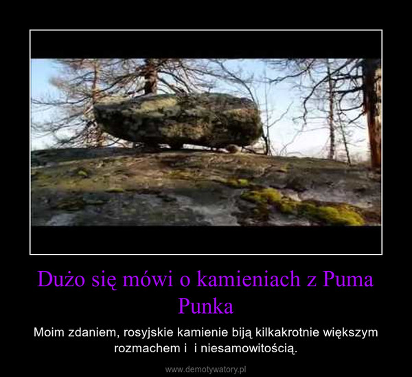 Dużo się mówi o kamieniach z Puma Punka – Moim zdaniem, rosyjskie kamienie biją kilkakrotnie większym rozmachem i  i niesamowitością.