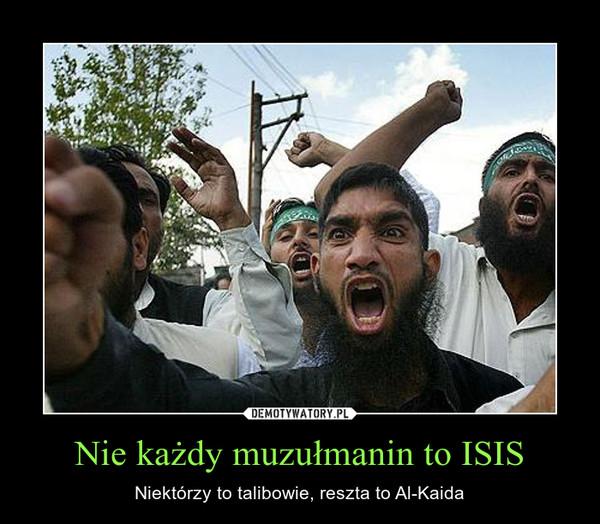Nie każdy muzułmanin to ISIS – Niektórzy to talibowie, reszta to Al-Kaida