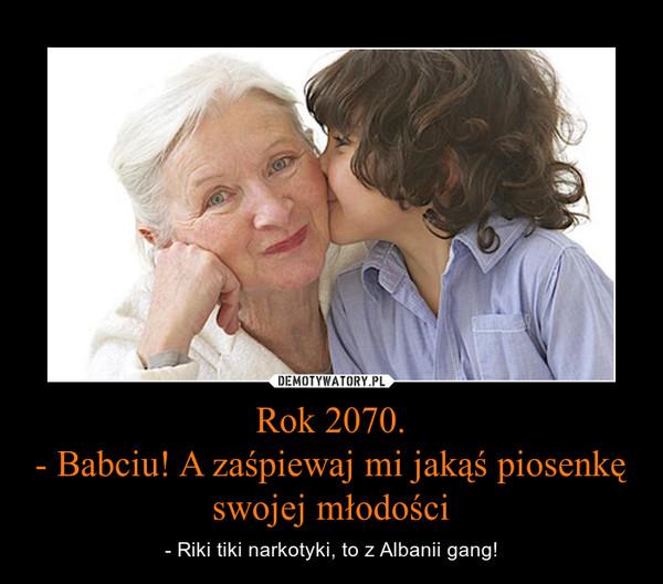 Rok 2070.- Babciu! A zaśpiewaj mi jakąś piosenkę swojej młodości – - Riki tiki narkotyki, to z Albanii gang!