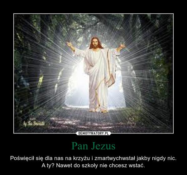 Pan Jezus – Poświęcił się dla nas na krzyżu i zmartwychwstał jakby nigdy nic. A ty? Nawet do szkoły nie chcesz wstać.