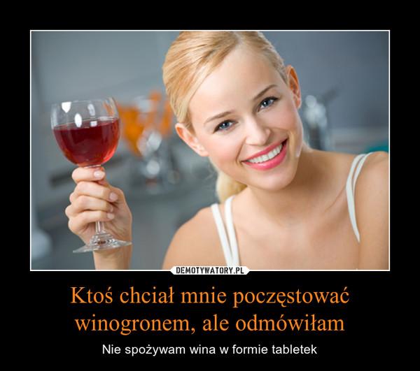 Ktoś chciał mnie poczęstować winogronem, ale odmówiłam – Nie spożywam wina w formie tabletek