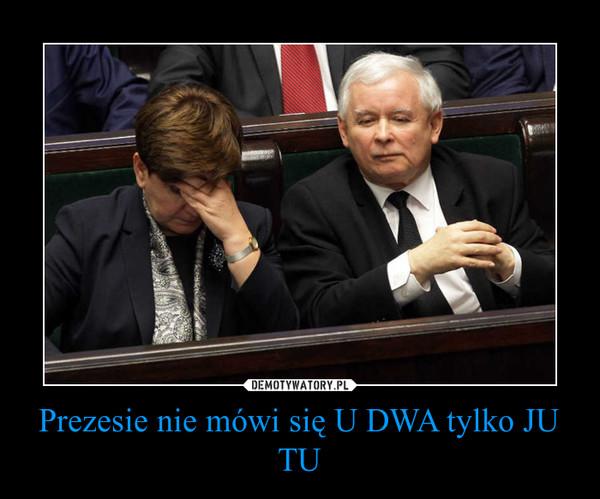Prezesie nie mówi się U DWA tylko JU TU –