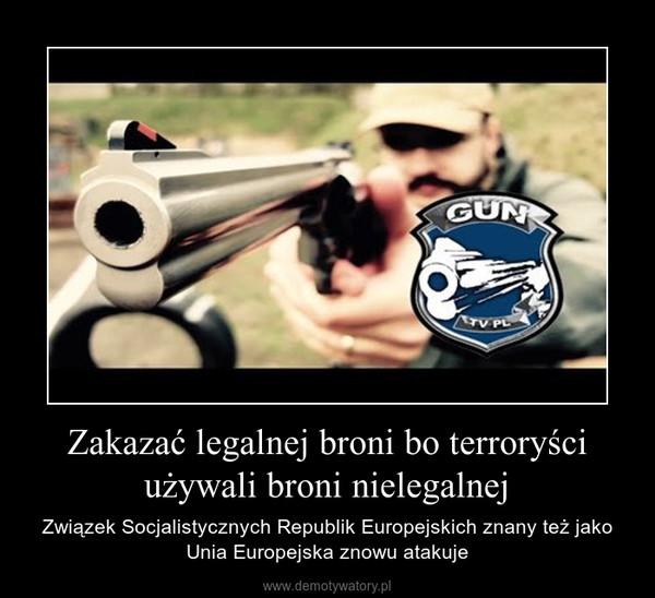 Zakazać legalnej broni bo terroryści używali broni nielegalnej – Związek Socjalistycznych Republik Europejskich znany też jako Unia Europejska znowu atakuje