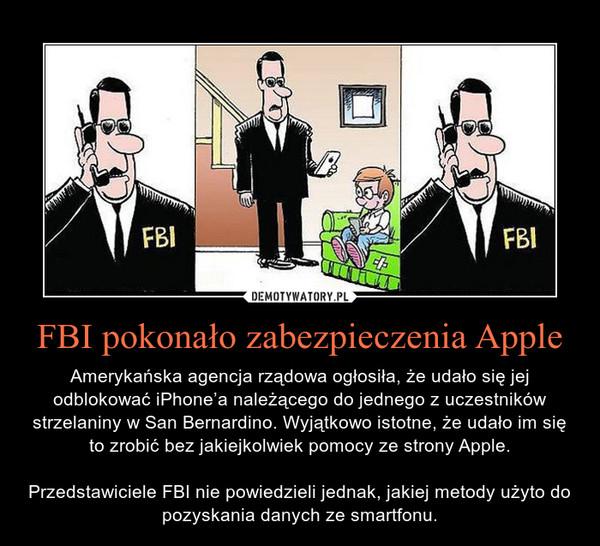 FBI pokonało zabezpieczenia Apple – Amerykańska agencja rządowa ogłosiła, że udało się jej odblokować iPhone'a należącego do jednego z uczestników strzelaniny w San Bernardino. Wyjątkowo istotne, że udało im się to zrobić bez jakiejkolwiek pomocy ze strony Apple.Przedstawiciele FBI nie powiedzieli jednak, jakiej metody użyto do pozyskania danych ze smartfonu.