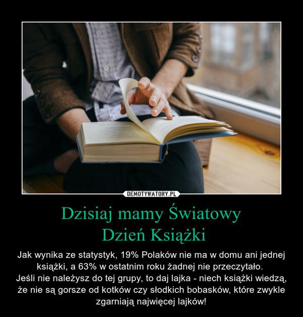 Dzisiaj mamy Światowy Dzień Książki – Jak wynika ze statystyk, 19% Polaków nie ma w domu ani jednej książki, a 63% w ostatnim roku żadnej nie przeczytało. Jeśli nie należysz do tej grupy, to daj lajka - niech książki wiedzą, że nie są gorsze od kotków czy słodkich bobasków, które zwykle zgarniają najwięcej lajków!