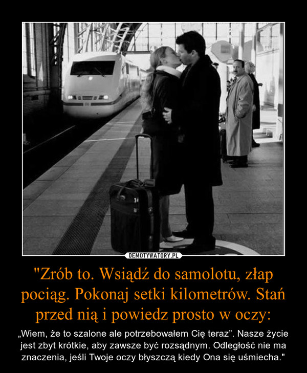 """""""Zrób to. Wsiądź do samolotu, złap pociąg. Pokonaj setki kilometrów. Stań przed nią i powiedz prosto w oczy: – """"Wiem, że to szalone ale potrzebowałem Cię teraz"""". Nasze życie jest zbyt krótkie, aby zawsze być rozsądnym. Odległość nie ma znaczenia, jeśli Twoje oczy błyszczą kiedy Ona się uśmiecha."""""""