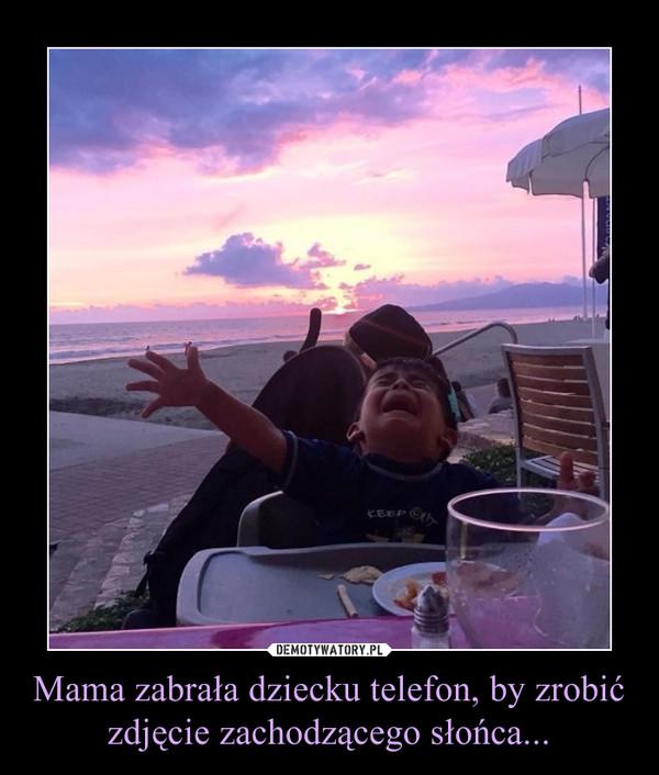 Mama zabrała dziecku telefon, by zrobić zdjęcie zachodzącego słońca... –