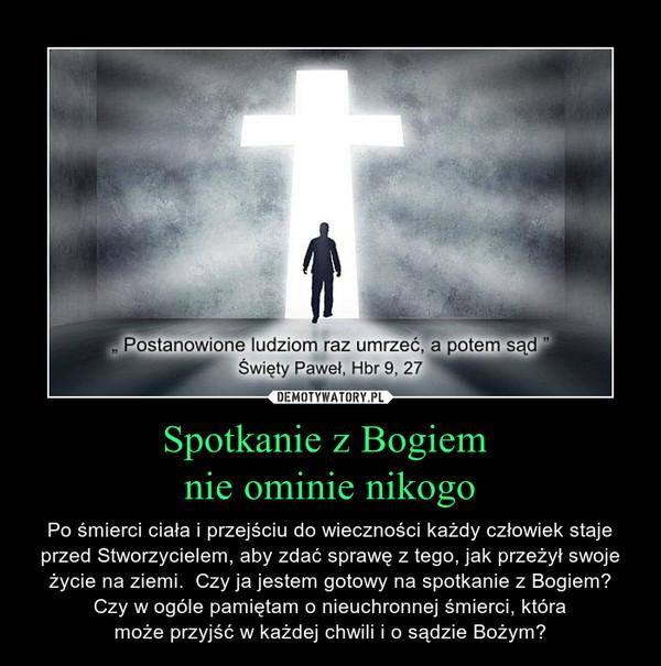 Spotkanie z Bogiem nie ominie nikogo – Po śmierci ciała i przejściu do wieczności każdy człowiek stajeprzed Stworzycielem, aby zdać sprawę z tego, jak przeżył swojeżycie na ziemi.  Czy ja jestem gotowy na spotkanie z Bogiem?Czy w ogóle pamiętam o nieuchronnej śmierci, któramoże przyjść w każdej chwili i o sądzie Bożym?
