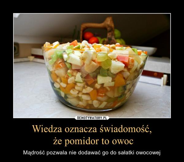 Wiedza oznacza świadomość, że pomidor to owoc – Mądrość pozwala nie dodawać go do sałatki owocowej