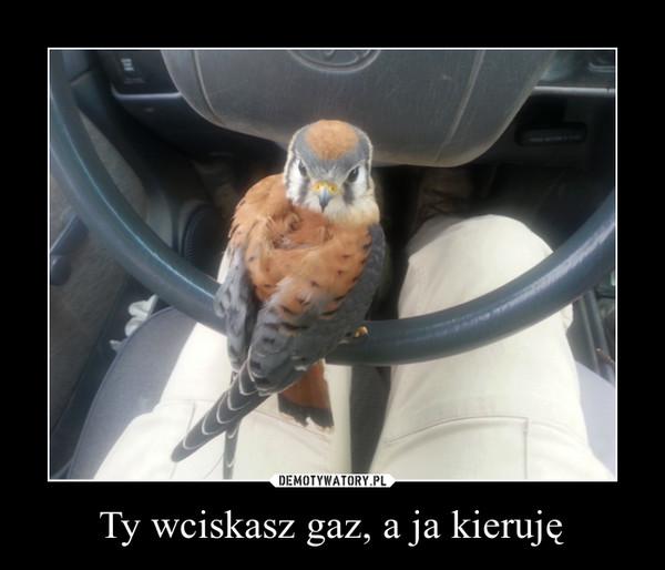Ty wciskasz gaz, a ja kieruję –